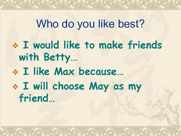 Who do you like best? I would like to make friends with Betty… v