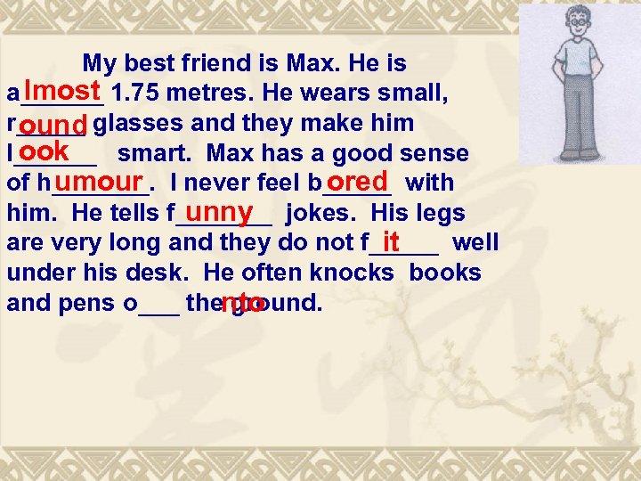 My best friend is Max. He is lmost a______ 1. 75 metres. He wears
