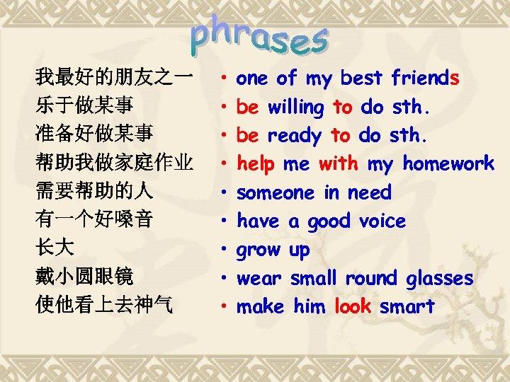 我最好的朋友之一 乐于做某事 准备好做某事 帮助我做家庭作业 需要帮助的人 有一个好嗓音 长大 戴小圆眼镜 使他看上去神气 • • • one of