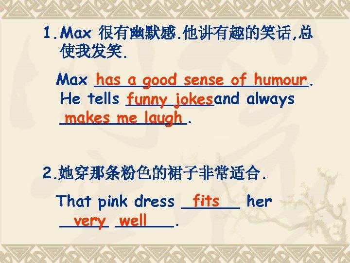 1. Max 很有幽默感. 他讲有趣的笑话, 总 使我发笑. has a good sense of humour Max ___________.