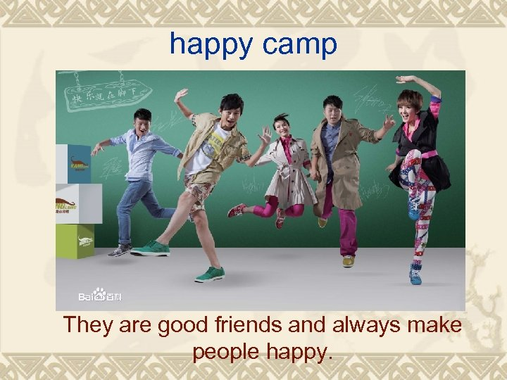 happy camp They are good friends and always make people happy.