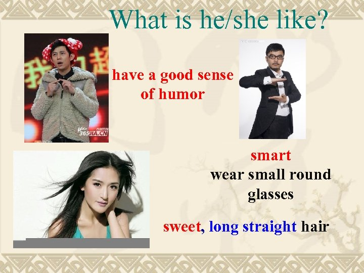 What is he/she like? have a good sense of humor smart wear small round