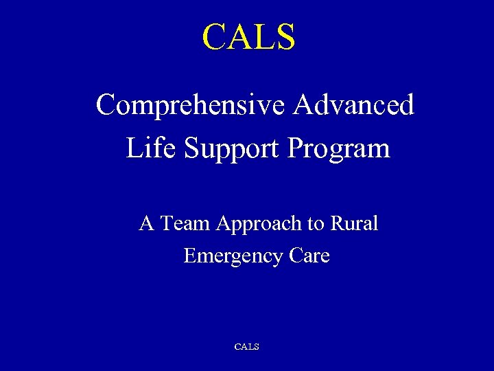 CALS Comprehensive Advanced Life Support Program A Team Approach to Rural Emergency Care CALS