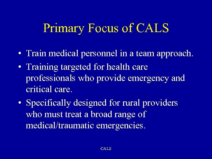 Primary Focus of CALS • Train medical personnel in a team approach. • Training