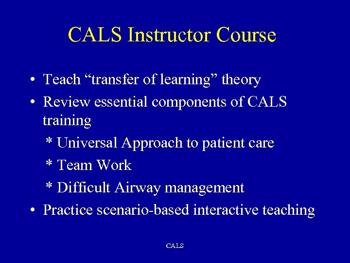 "CALS Instructor Course • Teach ""transfer of learning"" theory • Review essential components of"