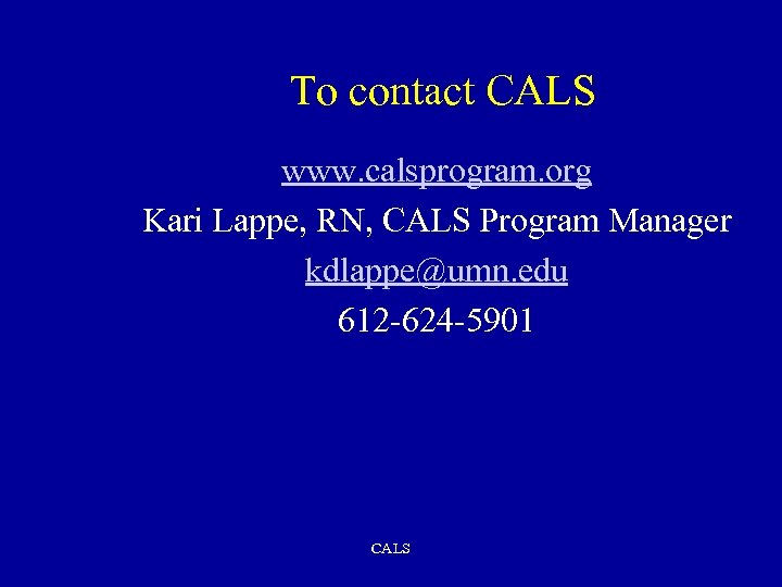 To contact CALS www. calsprogram. org Kari Lappe, RN, CALS Program Manager kdlappe@umn. edu