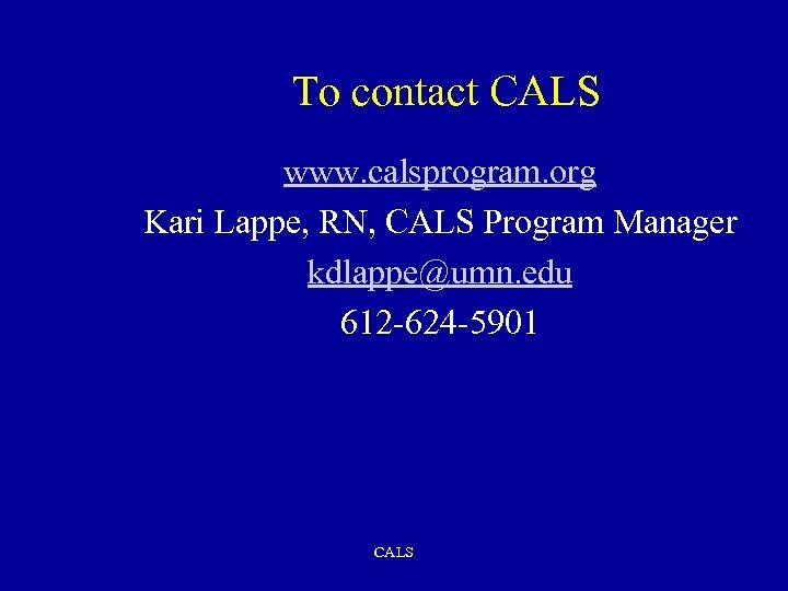 To contact CALS www. calsprogram. org Kari Lappe, RN, CALS Program Manager kdlappe@umn. edu