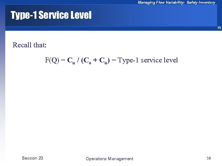 Managing Flow Variability: Safety Inventory Type-1 Service Level 38 Recall that: F(Q) = Cu
