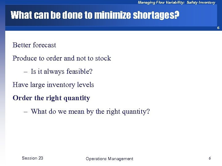 Managing Flow Variability: Safety Inventory What can be done to minimize shortages? 6 Better