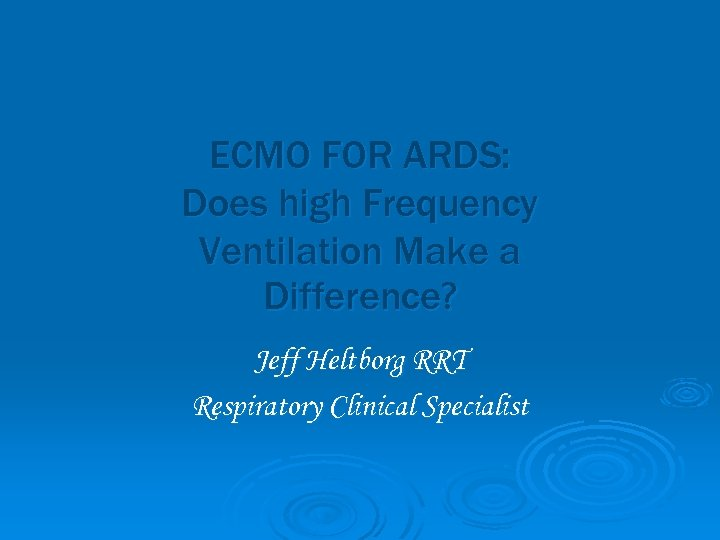 ECMO FOR ARDS: Does high Frequency Ventilation Make a Difference? Jeff Heltborg RRT Respiratory