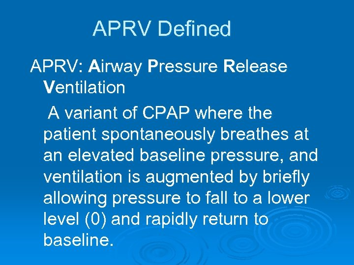 APRV Defined APRV: Airway Pressure Release Ventilation A variant of CPAP where the patient