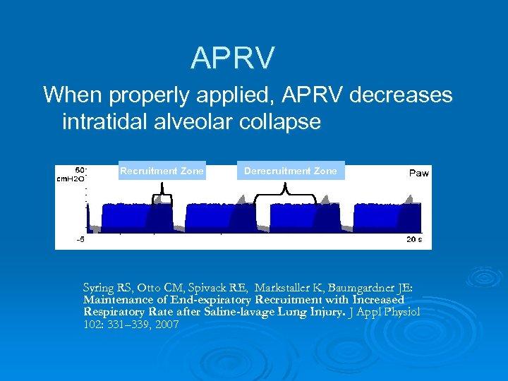 APRV When properly applied, APRV decreases intratidal alveolar collapse Recruitment Zone Derecruitment Zone Syring