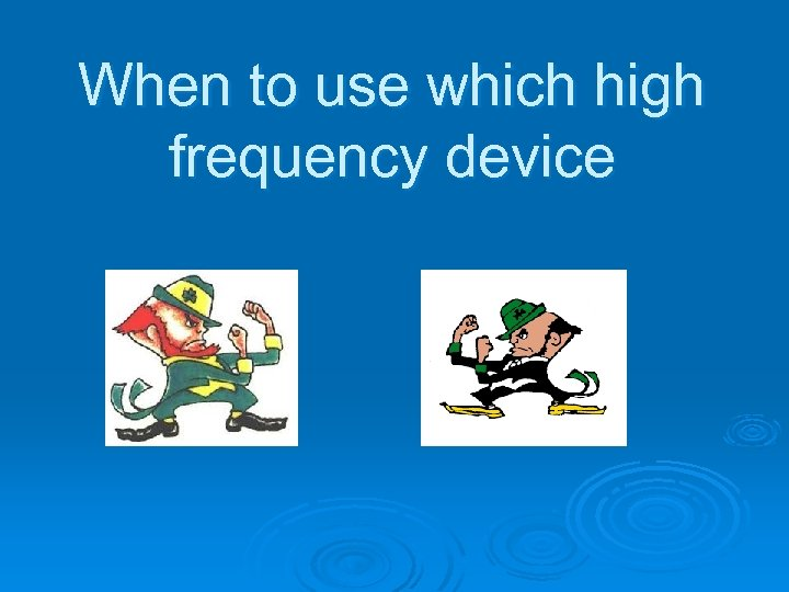 When to use which high frequency device
