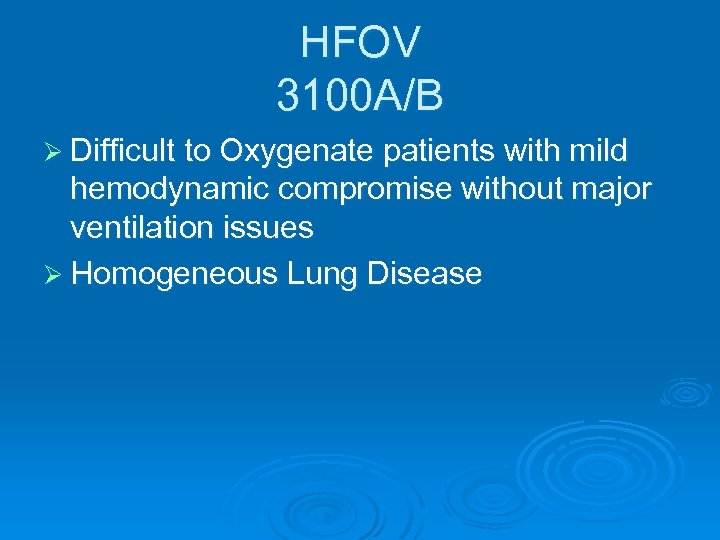 HFOV 3100 A/B Ø Difficult to Oxygenate patients with mild hemodynamic compromise without major