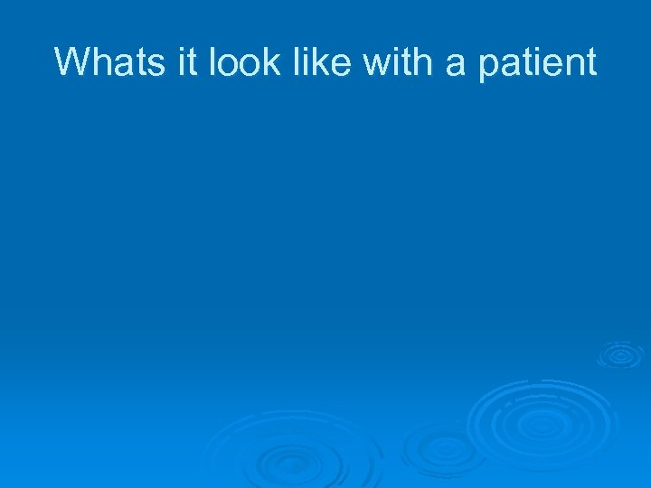 Whats it look like with a patient