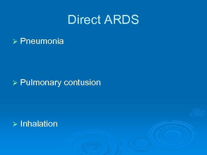 Direct ARDS Ø Pneumonia Ø Pulmonary contusion Ø Inhalation