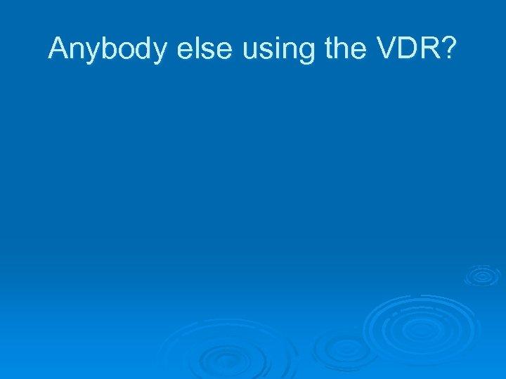 Anybody else using the VDR?