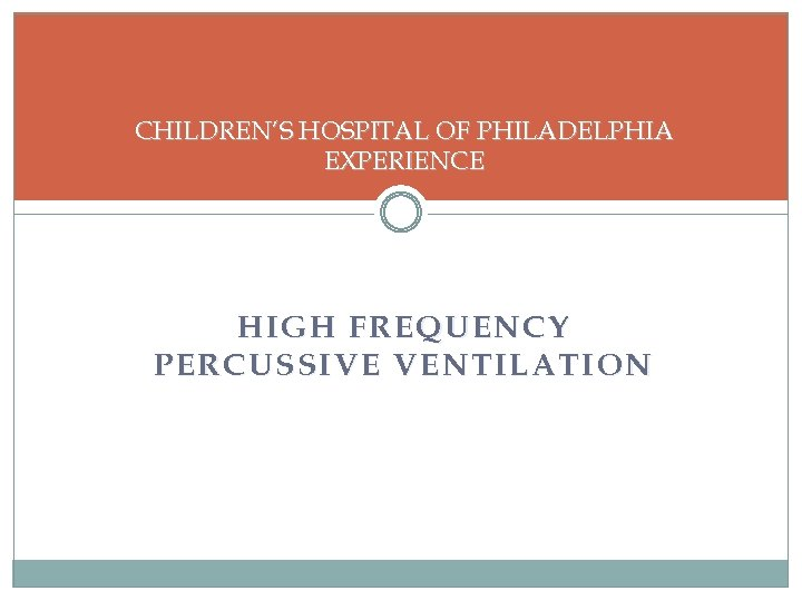 CHILDREN'S HOSPITAL OF PHILADELPHIA EXPERIENCE HIGH FREQUENCY PERCUSSIVE VENTILATION