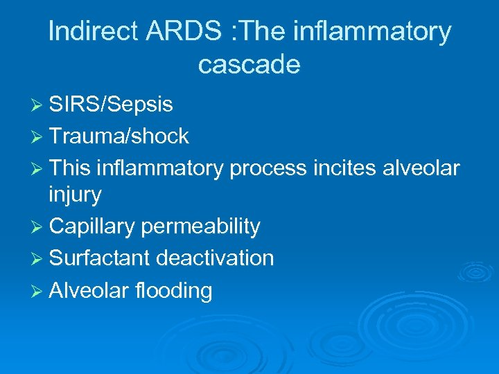 Indirect ARDS : The inflammatory cascade Ø SIRS/Sepsis Ø Trauma/shock Ø This inflammatory process