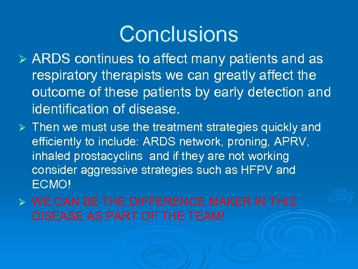Conclusions Ø ARDS continues to affect many patients and as respiratory therapists we can