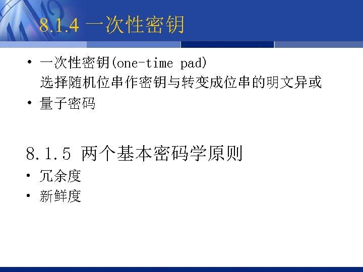 8. 1. 4 一次性密钥 • 一次性密钥(one-time pad) 选择随机位串作密钥与转变成位串的明文异或 • 量子密码 8. 1. 5 两个基本密码学原则