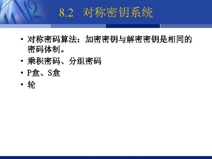 8. 2 对称密钥系统 • 对称密码算法:加密密钥与解密密钥是相同的 密码体制。 • 乘积密码、分组密码 • P盒、S盒 • 轮