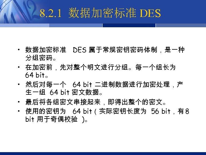 8. 2. 1 数据加密标准 DES • 数据加密标准 DES 属于常规密钥密码体制,是一种 分组密码。 • 在加密前,先对整个明文进行分组。每一个组长为 64 bit。