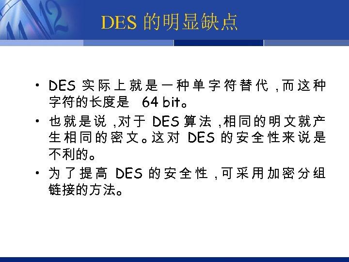 DES 的明显缺点 • DES 实 际 上 就 是 一 种 单 字 符