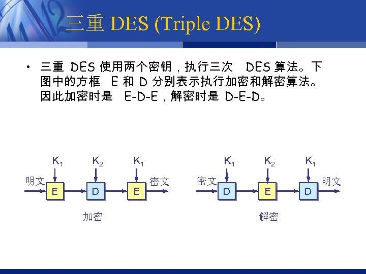 三重 DES (Triple DES) • 三重 DES 使用两个密钥,执行三次 DES 算法。下 图中的方框 E 和 D
