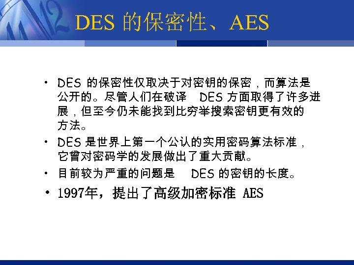 DES 的保密性、AES • DES 的保密性仅取决于对密钥的保密,而算法是 公开的。尽管人们在破译 DES 方面取得了许多进 展,但至今仍未能找到比穷举搜索密钥更有效的 方法。 • DES 是世界上第一个公认的实用密码算法标准, 它曾对密码学的发展做出了重大贡献。
