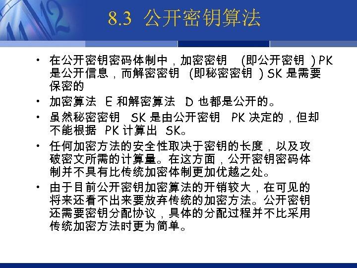 8. 3 公开密钥算法 • 在公开密钥密码体制中,加密密钥 (即公开密钥 ) PK 是公开信息,而解密密钥 (即秘密密钥 ) SK 是需要 保密的