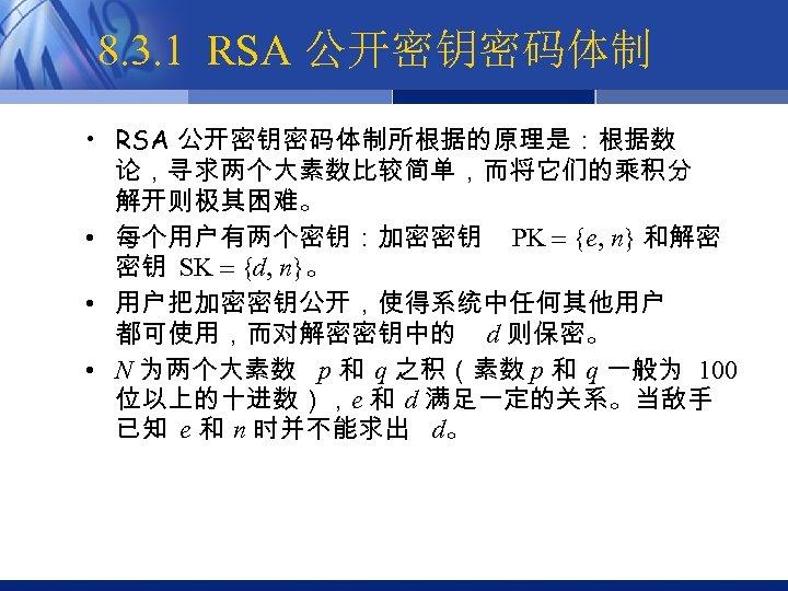 8. 3. 1 RSA 公开密钥密码体制 • RSA 公开密钥密码体制所根据的原理是:根据数 论,寻求两个大素数比较简单,而将它们的乘积分 解开则极其困难。 • 每个用户有两个密钥:加密密钥 PK {e,