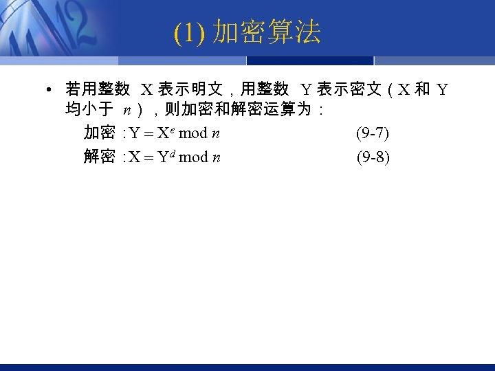 (1) 加密算法 • 若用整数 X 表示明文,用整数 Y 表示密文(X 和 Y 均小于 n),则加密和解密运算为: 加密: Xe