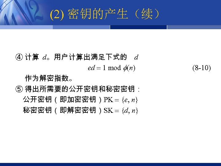 (2) 密钥的产生(续) ④ 计算 d。用户计算出满足下式的 d ed 1 mod (n) 作为解密指数。 ⑤ 得出所需要的公开密钥和秘密密钥: 公开密钥(即加密密钥)PK