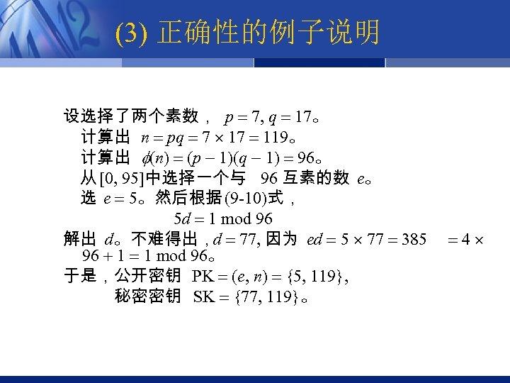 (3) 正确性的例子说明 设选择了两个素数, p 7, q 17。 计算出 n pq 7 119。 计算出 (n)