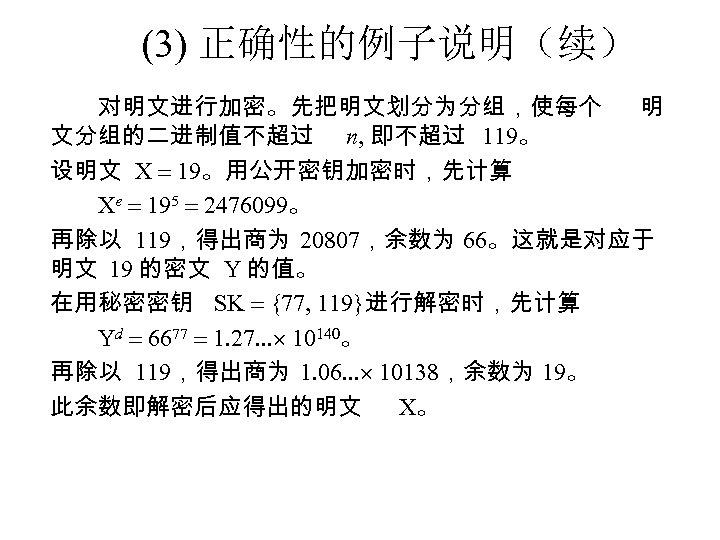 (3) 正确性的例子说明(续) 对明文进行加密。先把明文划分为分组,使每个 明 文分组的二进制值不超过 n, 即不超过 119。 设明文 X 19。用公开密钥加密时,先计算 Xe 195 2476099。