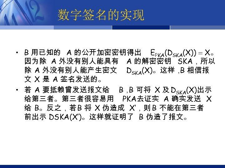数字签名的实现 • B 用已知的 A 的公开加密密钥得出 EPKA(DSKA(X)) X。 因为除 A 外没有别人能具有 A 的解密密钥 SKA,所以