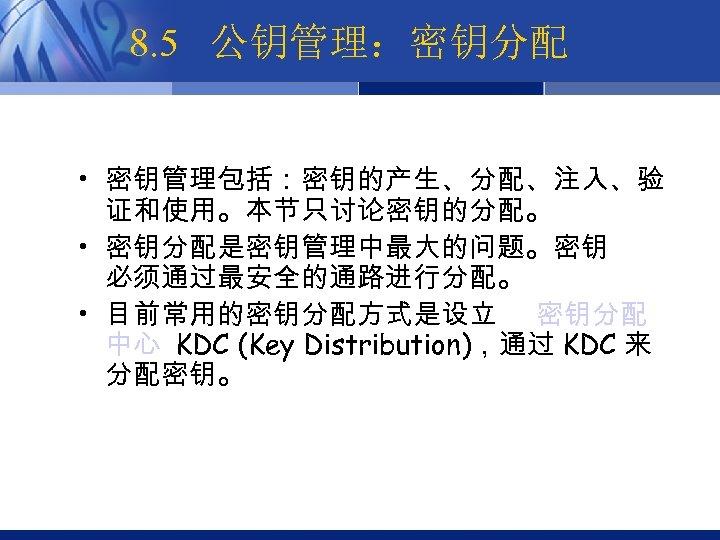 8. 5 公钥管理:密钥分配 • 密钥管理包括:密钥的产生、分配、注入、验 证和使用。本节只讨论密钥的分配。 • 密钥分配是密钥管理中最大的问题。密钥 必须通过最安全的通路进行分配。 • 目前常用的密钥分配方式是设立 密钥分配 中心 KDC