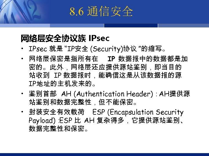 """8. 6 通信安全 网络层安全协议族 IPsec • IPsec 就是 """"IP安全 (Security)协议 """"的缩写。 • 网络层保密是指所有在 IP"""