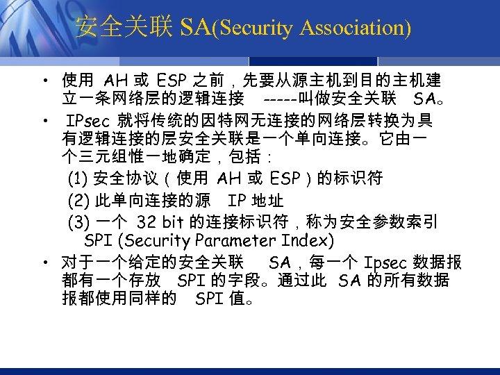 安全关联 SA(Security Association) • 使用 AH 或 ESP 之前,先要从源主机到目的主机建 立一条网络层的逻辑连接 -----叫做安全关联 SA。 • IPsec