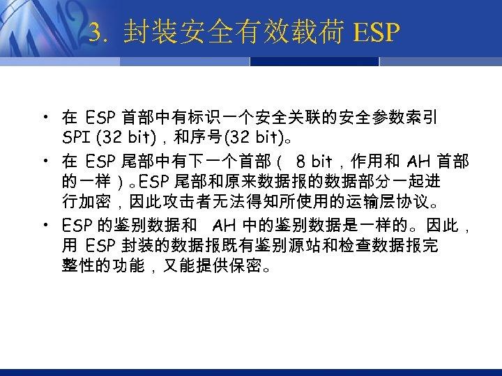 3. 封装安全有效载荷 ESP • 在 ESP 首部中有标识一个安全关联的安全参数索引 SPI (32 bit),和序号(32 bit)。 • 在 ESP