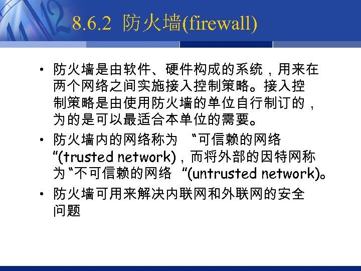 """8. 6. 2 防火墙(firewall) • 防火墙是由软件、硬件构成的系统,用来在 两个网络之间实施接入控制策略。接入控 制策略是由使用防火墙的单位自行制订的, 为的是可以最适合本单位的需要。 • 防火墙内的网络称为 """"可信赖的网络 """"(trusted network),而将外部的因特网称"""