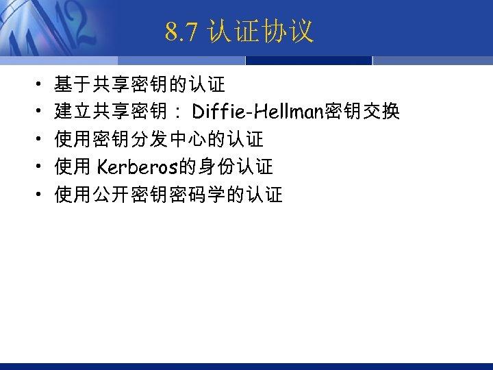 8. 7 认证协议 • • • 基于共享密钥的认证 建立共享密钥: Diffie-Hellman密钥交换 使用密钥分发中心的认证 使用 Kerberos的身份认证 使用公开密钥密码学的认证