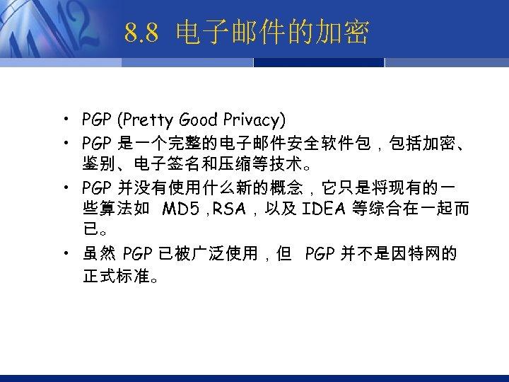 8. 8 电子邮件的加密 • PGP (Pretty Good Privacy) • PGP 是一个完整的电子邮件安全软件包,包括加密、 鉴别、电子签名和压缩等技术。 • PGP