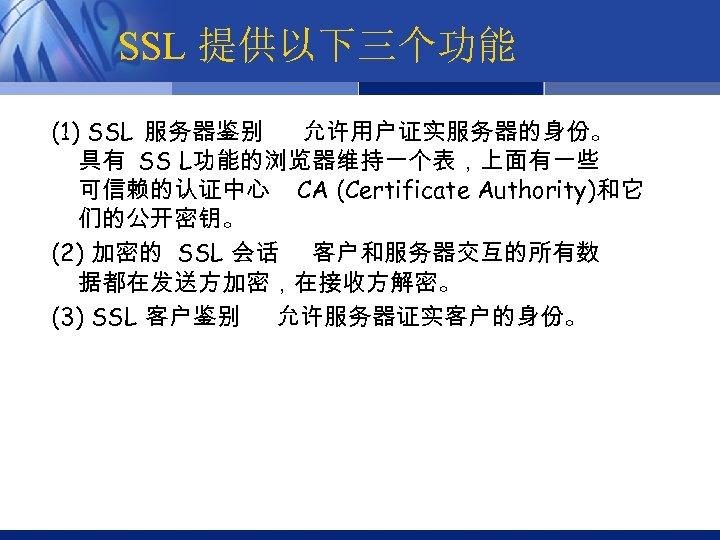 SSL 提供以下三个功能 (1) SSL 服务器鉴别 允许用户证实服务器的身份。 具有 SS L功能的浏览器维持一个表,上面有一些 可信赖的认证中心 CA (Certificate Authority)和它 们的公开密钥。