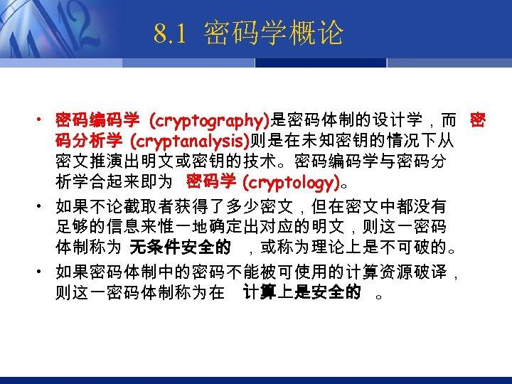 8. 1 密码学概论 • 密码编码学 (cryptography)是密码体制的设计学,而 密 码分析学 (cryptanalysis)则是在未知密钥的情况下从 密文推演出明文或密钥的技术。密码编码学与密码分 析学合起来即为 密码学 (cryptology)。 •