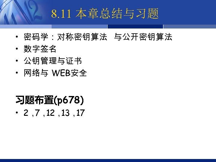 8. 11 本章总结与习题 • • 密码学:对称密钥算法 与公开密钥算法 数字签名 公钥管理与证书 网络与 WEB安全 习题布置(p 678) •
