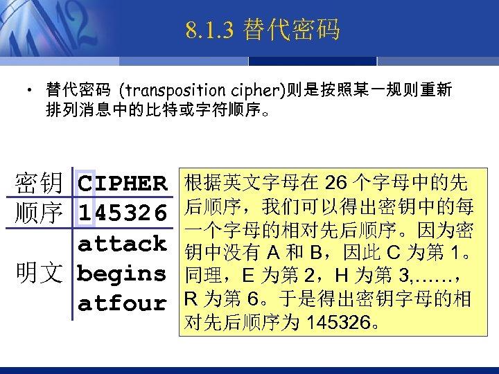 8. 1. 3 替代密码 • 替代密码 (transposition cipher)则是按照某一规则重新 排列消息中的比特或字符顺序。 密钥 CIPHER 顺序 145326 attack