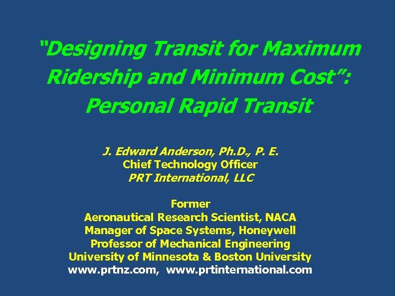 """Designing Transit for Maximum Ridership and Minimum Cost"": Personal Rapid Transit J. Edward Anderson,"
