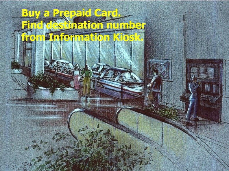 Buy a Prepaid Card. Find destination number from Information Kiosk.